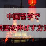 中国留学で英語を伸ばす!?中華圏への留学で英語力を維持&伸ばす方法
