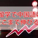 【中国留学】中国語はどのぐらい伸びる?必要な期間は?